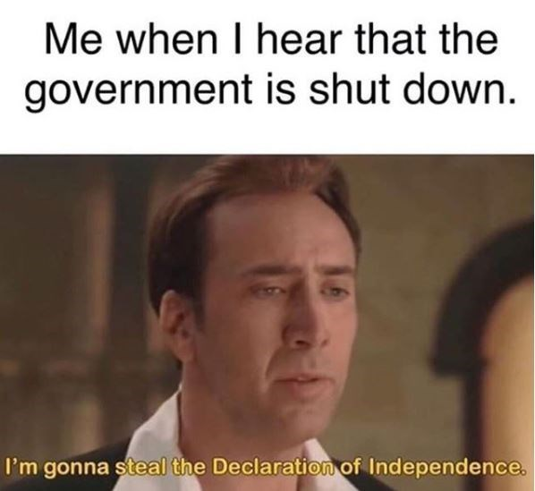 Text - Me when I hear that the government is shut down. I'm gonna steal the Declaration of Independence.