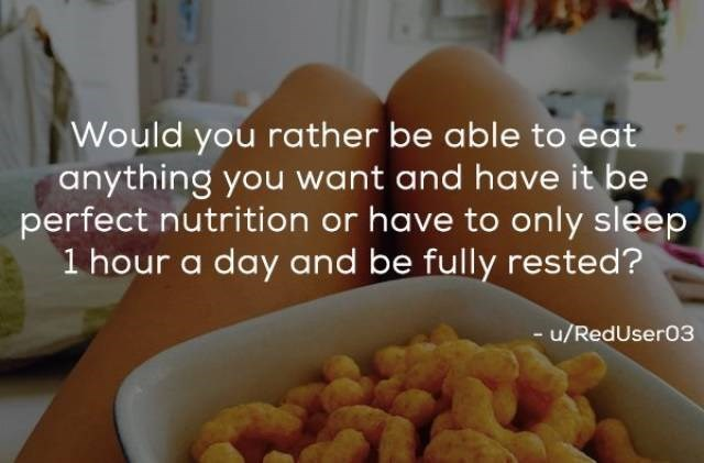 Food - Would you rather be able to eat anything you want and have it be perfect nutrition or have to only sleep 1 hour a day and be fully rested? - u/RedUser03