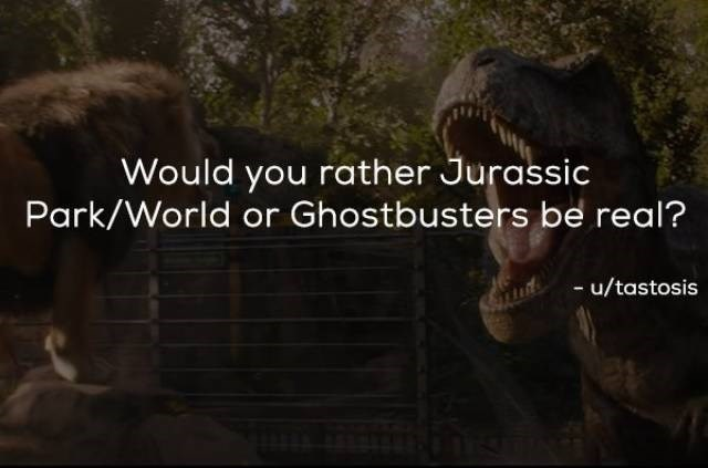 Text - Would you rather Jurassic Park/World or Ghostbusters be real? - u/tastosis