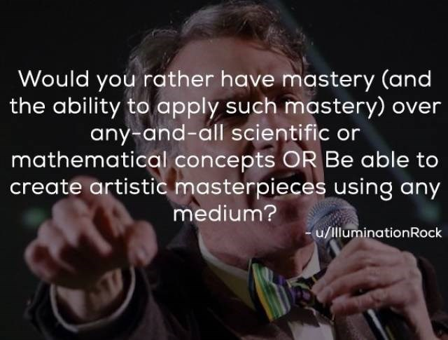 Text - Would you rather have mastery (and the ability to apply such mastery) over any-and-all scientific or mathematical concepts OR Be able to create artistic masterpieces using any medium? u/lluminationRock