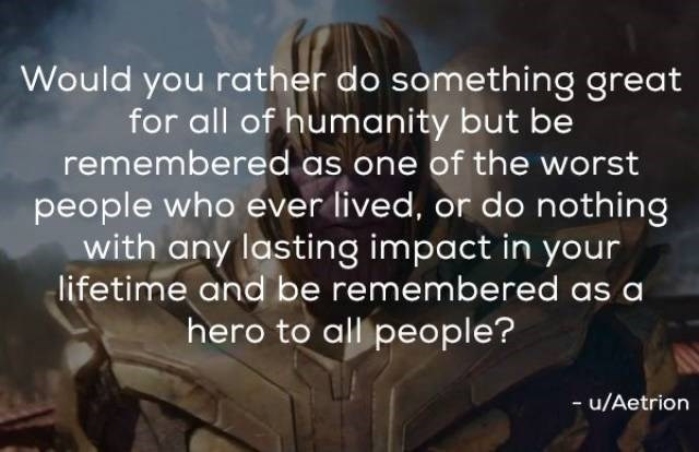 Text - Would you rather do something great for all of humanity but be remembered as one of the worst people who ever lived, or do nothing with any lasting impact in your lifetime and be remembered as hero to all people? - u/Aetrion