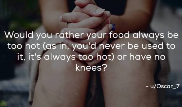Friendship - Would you rather your food always be too hot (as in, you'd never be used to it, it's always too hot) or have no knees? -u/Oscar 7