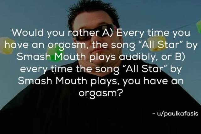 "Text - Would you rather A) Every time you have an orgasm, the song ""All Star"" by Smash Mouth plays audibly, or B) every time the song ""All Star"" by Smash Mouth plays, you have an orgasm? -u/paulkafasis"