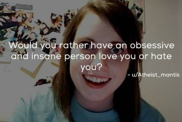 Face - Would you rather have an obsessive and insane person love you or hate you? - u/Atheist_mantis