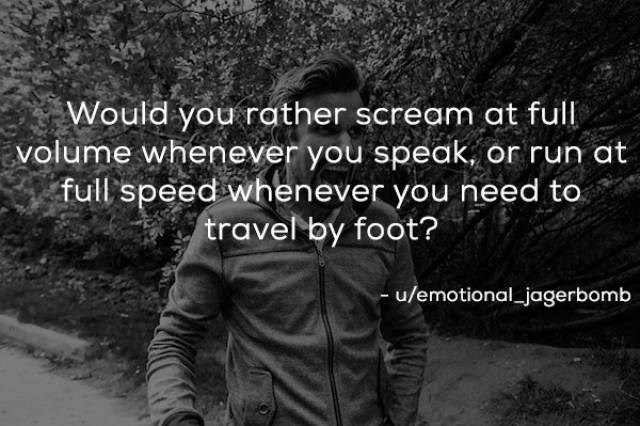 Text - Would you rather scream at full volume whenever you speak, or run at full speed whenever you need to travel by foot? -u/emotional jagerbomb