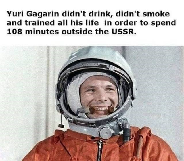 Helmet - Yuri Gagarin didn't drink, didn't smoke and trained all his life in order to spend 108 minutes outside the USSSR.