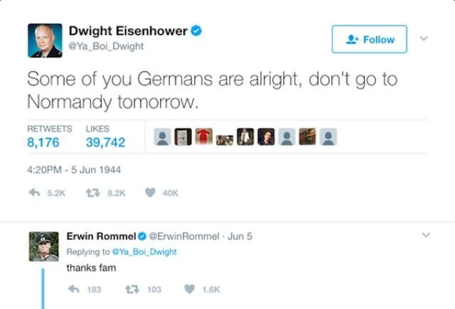 Text - Dwight Eisenhower Ya Boi Dwight Follow Some of you Germans are alright, don't go to Normandy tomorrow. RETWEETS LIKES 8,176 39,742 4:20PM-5 Jun 1944 5.2K t3 8.2K 40K Erwin Rommel@ErwinRommel Jun 5 Replying to GYa Bo Dwight thanks fam 183 t 103 1.6K