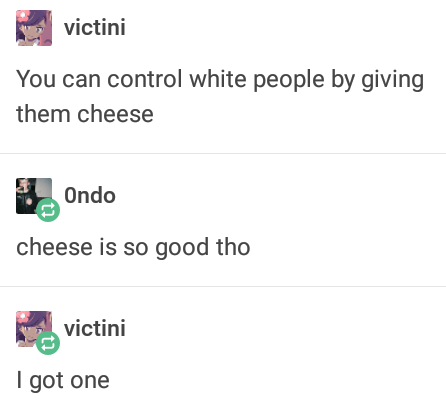 "Tumblr post about how white people can be controlled using cheese; someone responds that cheese is really good, and OP replies, ""I got one"""