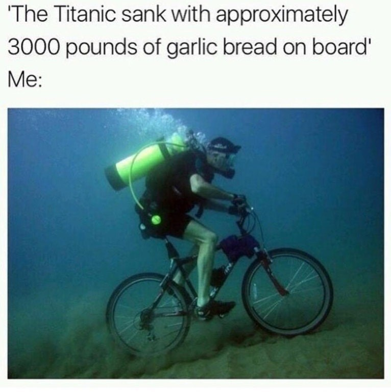 """Pic of a guy biking underwater with the caption, """"The Titanic sank with approximately 3,000 pounds of garlic bread on board. Me:..."""""""