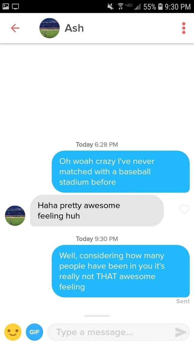 Text - 55% 9:30 PM Ash Today 6:28 PM Oh woah crazy I've never matched with a baseball stadium before Haha pretty awesome feeling huh Today 9:30 PM Well, considering how many people have been in you it's really not THAT awesome feeling Sent Type a message... GIF
