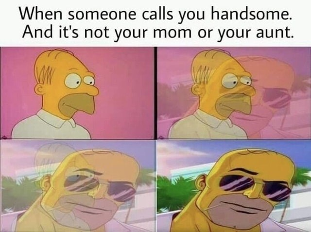 Funny meme about when you get called handsome by someone who isn't family.