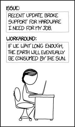 Text - ISSUE RECENT UPDATE BROKE SUPPORT FOR HARDUARE I NEED FOR Y JOB. WORKAROUND: IF WE WAIT LONG ENOUGH THE EARTH WILL EVENTUALLY BE CONSUMED BY THE SUN