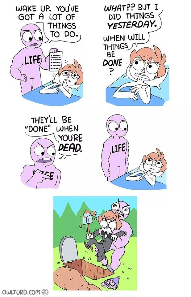 """Cartoon - WAKE UP. YOUVE GOT A LOT OF ΤHINGS TO DO WHAT?? BUT I DID THINGS YESTERDAY WHEN WILL THINGS BE DONE LIFE THEYLL BE """"DONE"""" WHEN YOURE DEAD. LIFE OWLTURD.COM"""