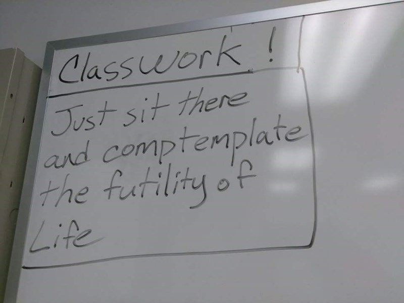 Text - Class work! Tust sit there and comptemplate the futility oP Life