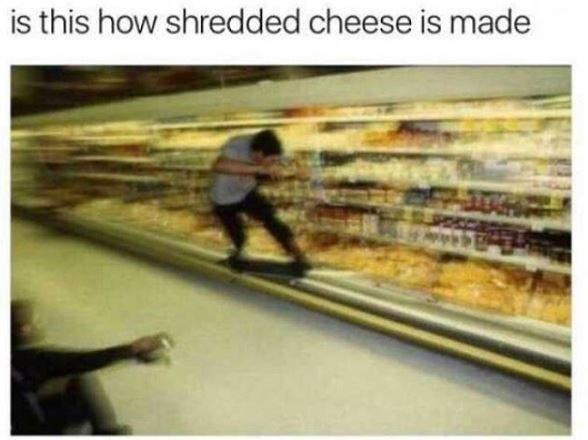 "Caption that reads, ""Is this how shredded cheese is made"" above a pic of someone skateboarding in the cheese aisle of the grocery store"