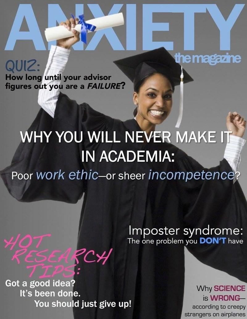 Academic dress - ANXIETY the magazine QUIZ: How long until your advisor figures out you are a FAILURE? WHY YOU WILL NEVER MAKE IT IN ACADEMIA: Poor Work ethic-or sheer incompetencer Imposter syndrome: problem you DON'T have The one RESEARCH TIPS: Got a good idea? It's been done. Why SCIENCE is WRONG according to creepy strangers on airplanes You should just give up!