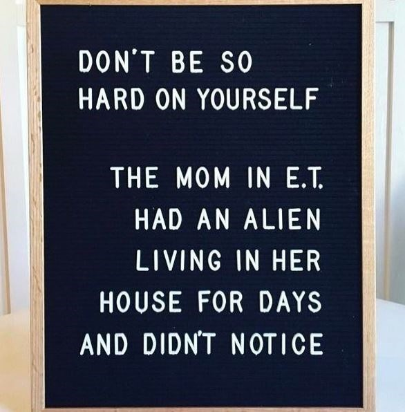 Text - DON'T BE SO HARD ON YOURSELF THE MOM IN E.T. HAD AN ALIEN LIVING IN HER HOUSE FOR DAYS AND DIDNT NOTICE