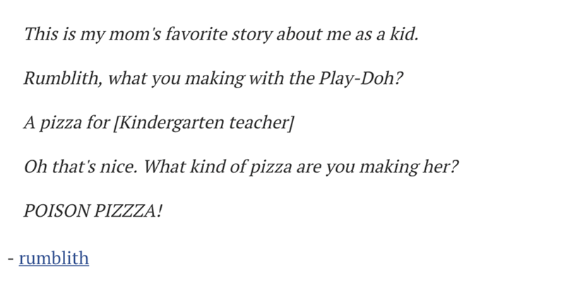 Text - This is my mom's favorite story about me as a kid. Rumblith, what you making with the Play-Doh? A pizza for [Kindergarten teacher] Oh that's nice. What kind of pizza are you making her? POISON PIZZZA! - rumblith