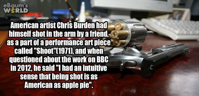 "Gun - eBaum's WERLD American artist Chris Burdenhad himself shot in the arm by a friend as a part of a performance art piece called ""Shoot'(1971D, and when questioned about the work on BBC in 2012, he said ""I had an intuitive sense that being shot is as American as apple pie""."