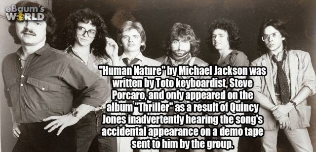 "Text - eBaum's WERLD Human Nature by Michael Jackson was written by Toto keyboardist,Steve Porcaro and onlyappeared on the album ""Thriller asaresultofQuincy Jones inadvertently hearing the song's accidentalappearance on a demo tape sent to him by the group"