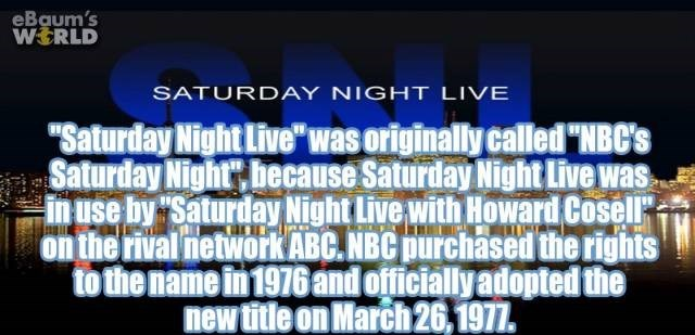 "Text - eBaum's WERLD SATURDAY NIGHT LIVE ""Saturday Night Live"" was originally called ""NBC's Saturday Nightr hecause Saturday Night Live was in use by Saturday Night Live with Howard Cosell on the rival networkABC.NBC purchased the rights to the name in 1976 and officially adopted the new title on March 26,1977."
