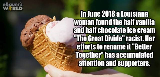 "Gelato - eBaum's WERLD In June 2018 a Louisiana woman found the half vanilla and half chocolate ice cream ""The Great Divide"" racist. Her efforts to rename it ""Better Together"" has accumulated attention and supporters."