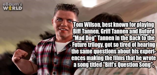 "Text - eBaum's WERLD Tom Wilson, best knownforplaying Biff Tannen, Griff Tannenand Buford ""Mad Dog"" Tannen in the Back to the Future trilogy, got so tired of hearing the same questions about his experi- ences making thefilmsthat he wrote a song titled ""BiffsQuestion Song"