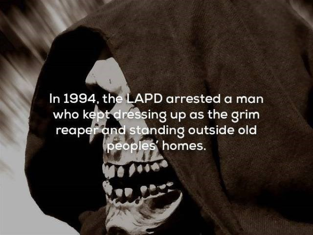 Tooth - In 1994, the LAPD arrested a man who kept dressing up as the grim reaper and standing outside old peoples homes.