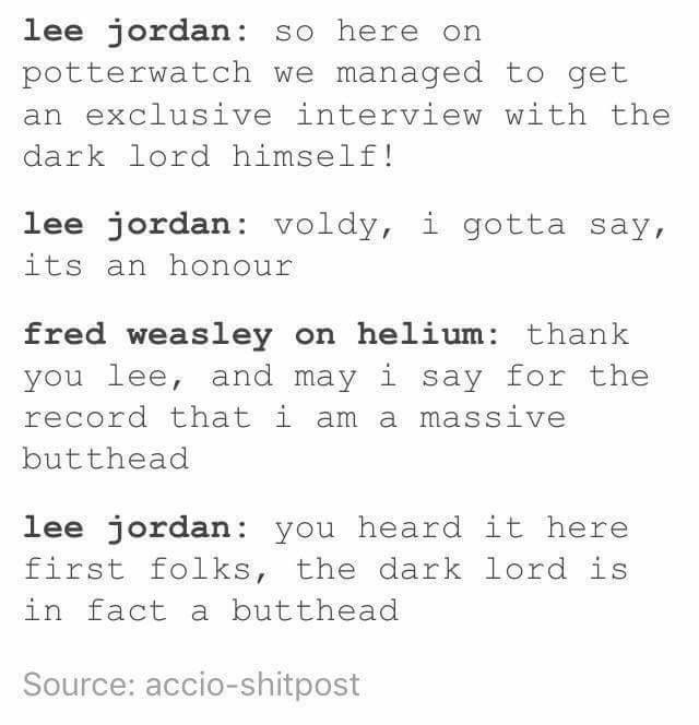 Harry Potter Tumblr meme lee jordan so here on potterwatch we managed to get an exclusive interview with the dark lord himself! lee jordan: voldy, i gotta say, its an honour fred weasley on helium: thank you lee, and may i say for the record that i am a massive butthead lee jordan: you heard it here first folks, the dark lord is in fact a butthead Source: accio-shitpost