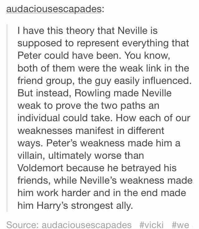 Harry Potter Tumblr meme I have this theory that Neville is supposed to represent everything that Peter could have been. You know, both of them were the weak link in the friend group, the guy easily influenced. But instead, Rowling made Neville weak to prove the two paths an individual could take. How each of weaknesses manifest in different ways. Peter's weakness made him a villain, ultimately worse than Voldemort because he betrayed his friends, while Neville's weakness made him work harder