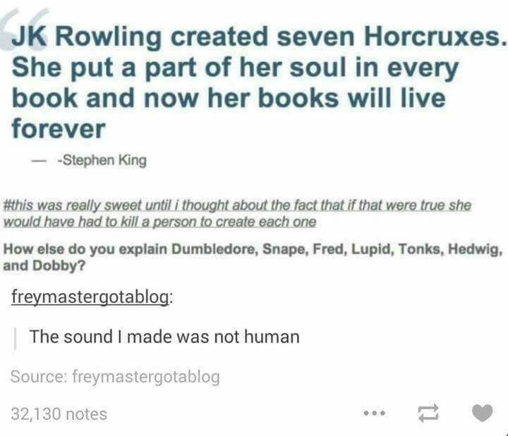 Harry Potter Tumblr meme JK Rowling created seven Horcruxes. She put a part of her soul in every book and now her books will live forever -Stephen King #this was really sweet until i thought about the fact that if that were true she would have had to kill a person to create each one How else do you explain Dumbledore, Snape, Fred, Lupid, Tonks, Hedwig, and Dobby? freymastergotablog The sound I made was not human Source: freymastergotablog 32,130 notes