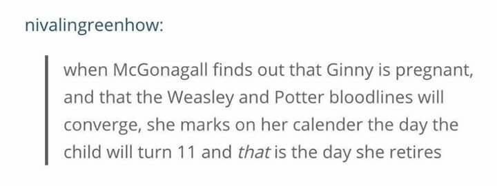 Harry Potter Tumblr meme when McGonagall finds out that Ginny is pregnant, and that the Weasley and Potter bloodlines will converge, she marks on her calender the day the child will turn 11 and that is the day she retires