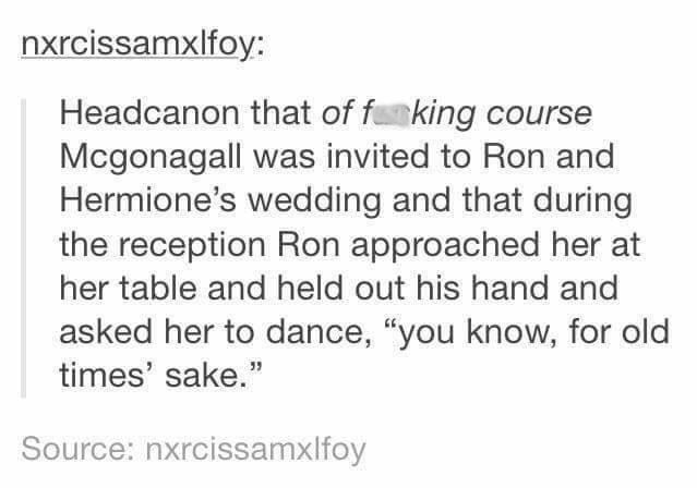 "Harry Potter Tumblr meme Headcanon that of funking course Mcgonagall was invited to Ron and Hermione's wedding and that during the reception Ron approached her at her table and held out his hand and asked her to dance, ""you know, for old times' sake."" Source: nxrcissamxlfoy"