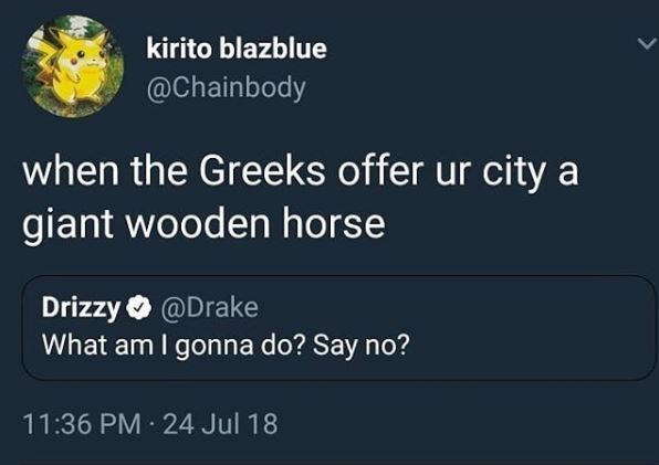 """Tweet that reads, """"When the Greeks offer your city a giant wooden horse"""" in response to Drake's tweet that reads, """"What am I gonna do? Say no?"""""""