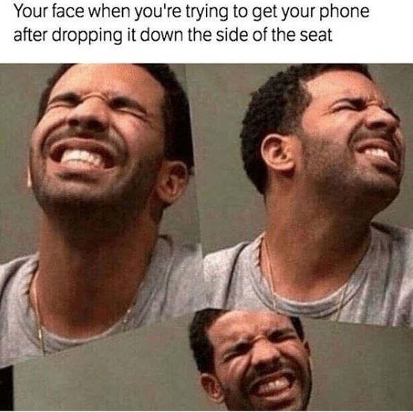 Face - Your face when you're trying to get your phone after dropping it down the side of the seat