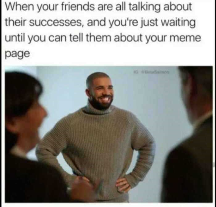 Text - When your friends are all talking about their successes, and you're just waiting until you can tell them about your meme page