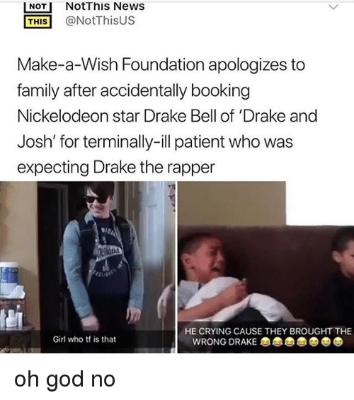 Text - Not This News @NotThisUS NOT THIS Make-a-Wish Foundation apologizes to family after accidentally booking Nickelodeon star Drake Bell of 'Drake and Josh' for terminally-ill patient who was expecting Drake the rapper GA ellane HE CRYING CAUSE THEY BROUGHT THE Girl who tf is that WRONG DRAKE oh god no