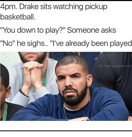 """Face - 4pm. Drake sits watching pickup basketball. """"You down to play?"""" Someone asks """"No"""" he sighs.. """"'ve already been played IG: The Funnylntrovert"""