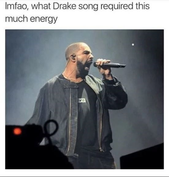 Music artist - Imfao, what Drake song required this much energy