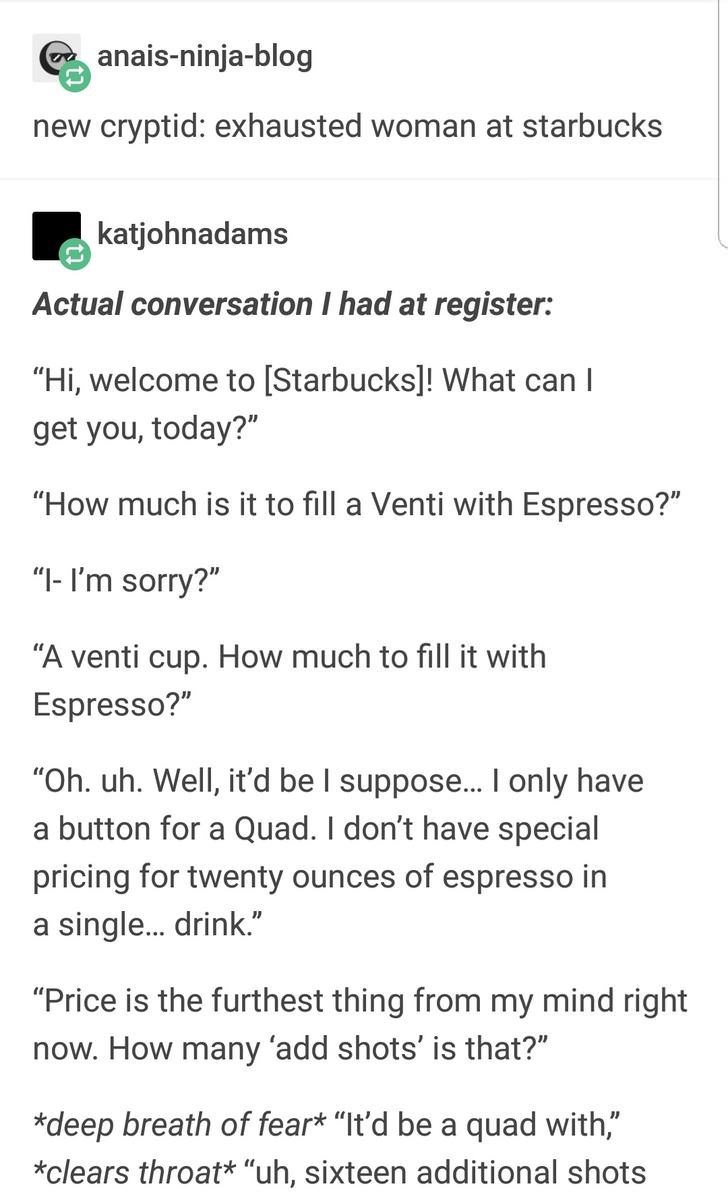 """Text - anais-ninja-blog new cryptid: exhausted woman at starbucks katjohnadams Actual conversation I had at register: """"Hi, welcome to [Starbucks]! What can I get you, today?"""" """"How much is it to fill a Venti with Espresso?"""" """"I- I'm sorry?"""" """"A venti cup. How much to fill it with Espresso?"""" """"Oh. uh. Well, it'd be I suppose... I only have a button for a Quad. I don't have special pricing for twenty ounces of espresso in a single... drink."""" """"Price is the furthest thing from my mind right now. How man"""
