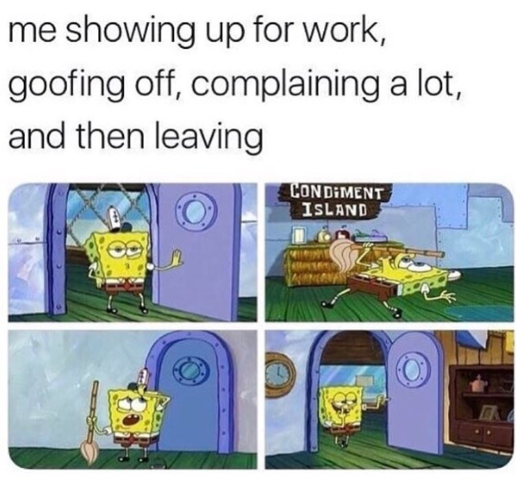meme - Cartoon - me showing up for work, goofing off, complaining a lot, and then leaving CONDIMENT ISLAND