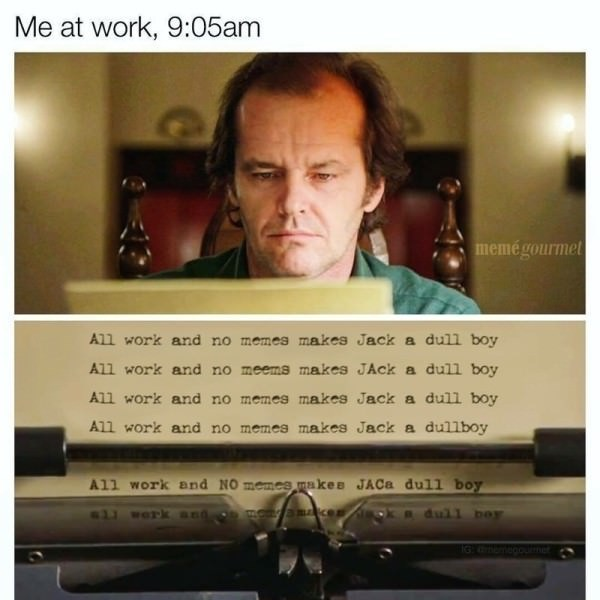 meme - Text - Me at work, 9:05am memegourmet All work and no memes makes Jack a dull boy All work and no meems meakes JAck a dull boy All work and no memes makes Jack a dull boy All work and no memes makes Jack a dullboy All work and NO memes makee JACA dull boy moyamcer Bdul1 bor G eoume
