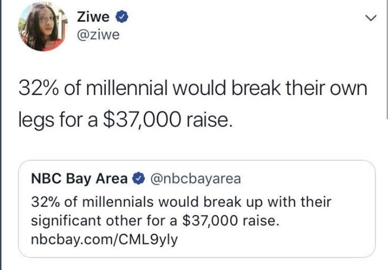 meme - Text - Ziwe @ziwe 32% of millennial would break their own legs for a $37,000 raise. NBC Bay Area@nbcbayarea 32% of millennials would break up with their significant other for a $37,000 raise. nbcbay.com/CML9yly >