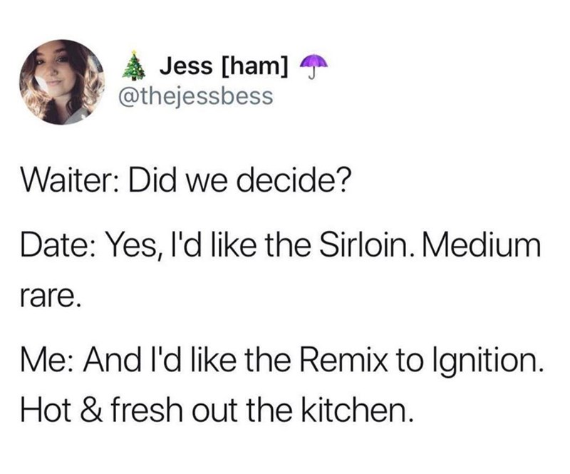 meme - Text - Jess [ham] @thejessbess Waiter: Did we decide? Date: Yes, l'd like the Sirloin. Medium rare. Me: And l'd like the Remix to lgnition. Hot & fresh out the kitchen.
