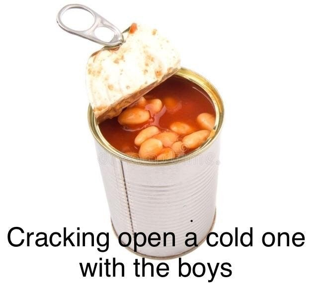 """Cracking open a cold one with the boys"" with a picture of a can of baked beans"