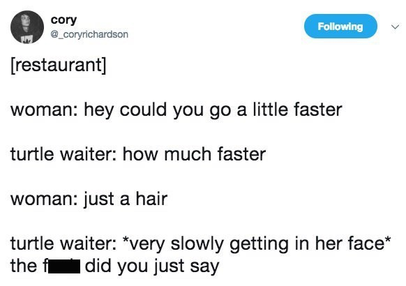 """Text - cory coryrichardson Following [restaurant] woman: hey could you go a little faster turtle waiter: how much faster woman: just a hair turtle waiter: """"very slowly getting in her face* the f did you just say"""