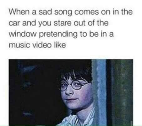 Text - When a sad song comes on in the car and you stare out of the window pretending to be in a music video like