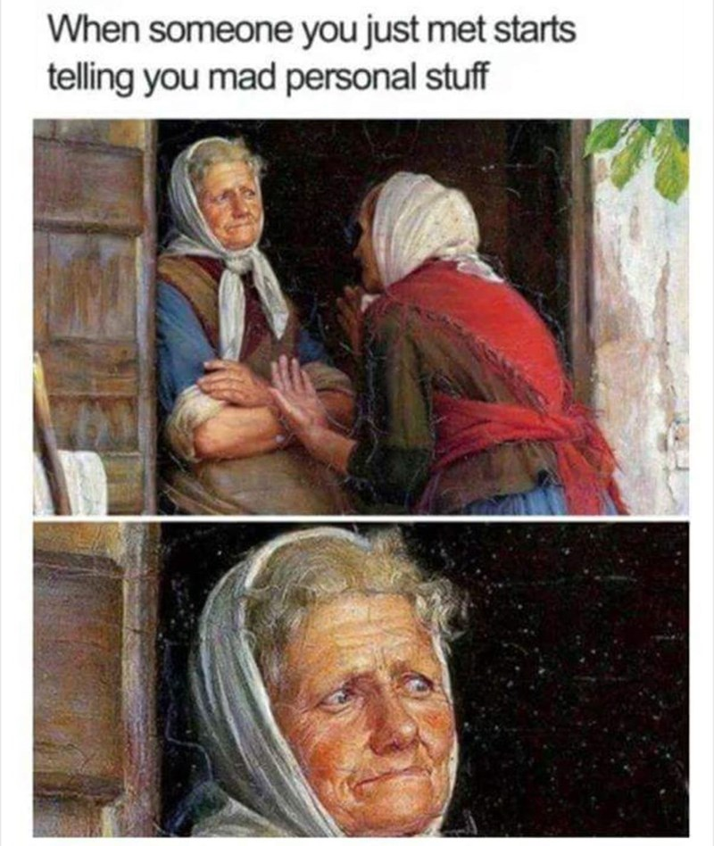"Painting of two old women talking and one looking very annoyed under the caption, ""When someone you just met starts telling you mad personal stuff"""