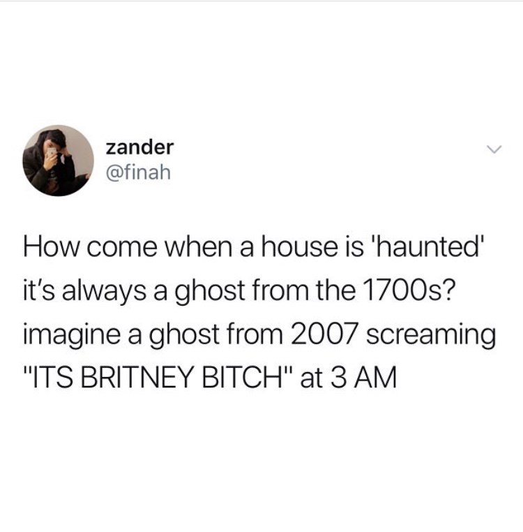 """Text - zander @finah How come when a house is 'haunted' it's always a ghost from the 1700s? imagine a ghost from 2007 screaming """"ITS BRITNEY BITCH"""" at 3 AM"""