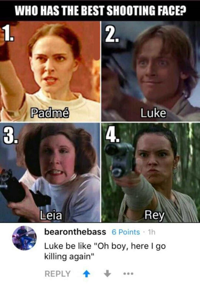 """Facial expression - WHO HAS THE BEST SHOOTING FACE? 2 Padmé Luke 3.M 4. Rey Leia bearonthebass 6 Points 1h Luke be like """"Oh boy, here I go killing again"""" REPLY"""